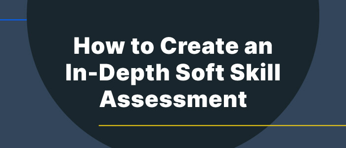4 Ways to Create an In-Depth Soft Skill Assessment