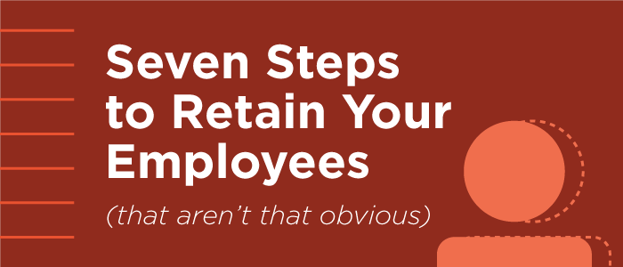 Seven Steps to Retain Your Employees [that aren't obvious]