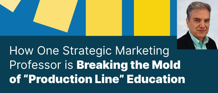"""How One Strategic Marketing Professor is Breaking the Mold of """"Production Line"""" Education"""