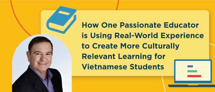 How One Passionate Educator is Using Real-World Experience to Create More Culturally Relevant Learning for Vietnamese Students