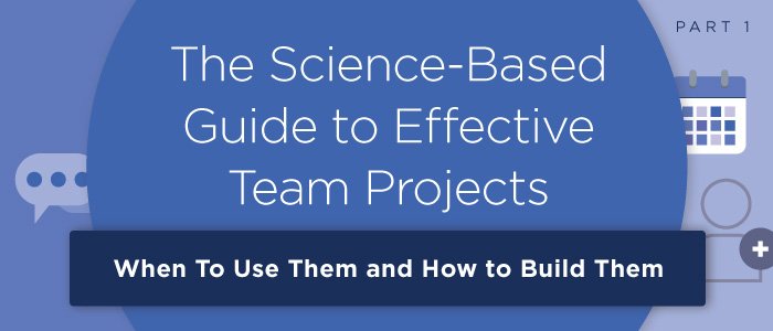 The Science-Based Guide to Effective Team Projects (Pt. 1): When To Use Them and How to Build Them