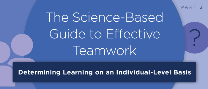 The Science-Based Guide to Effective Teamwork (Pt. 3): Determining Learning on an Individual and Team-Level Basis