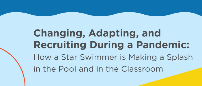 Changing, Adapting, and Recruiting During a Pandemic: How a Star Swimmer is Making a Splash in the Pool and in the Classroom