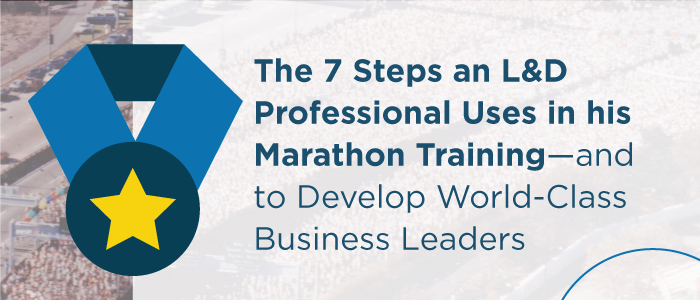 7 Steps an L&D Professional Uses in Marathon Training to Develop World-Class Business Leaders