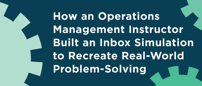 How an Operations Management Instructor Built an Inbox Simulation to Recreate Real-World Problem-Solving