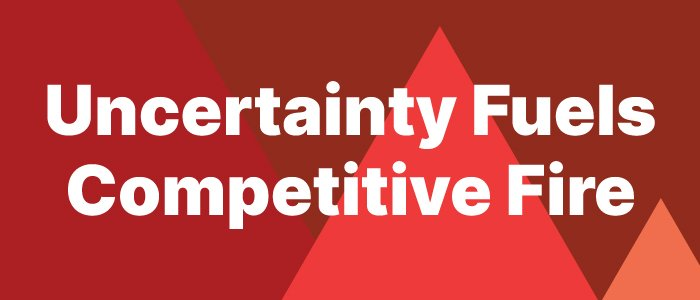 Uncertainty Fuels Competitive Fire