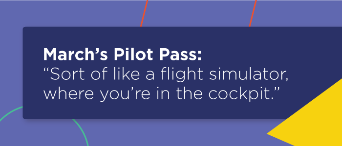 """March's Pilot Pass: """"Sort of like a flight simulator, where you're in the cockpit."""""""