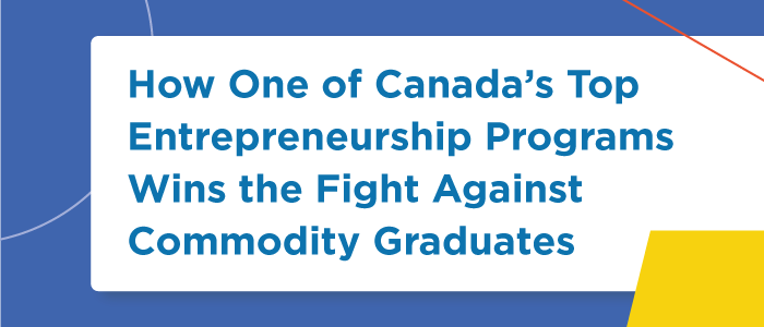 How One of Canada's Top Entrepreneurship Programs Wins the Fight Against Commodity Graduates