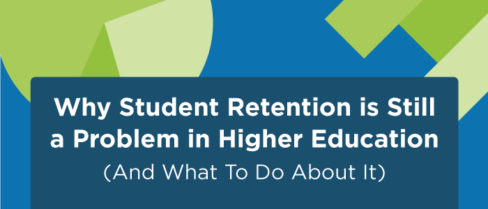 Why Student Retention is Still a Problem in Higher Education (And What To Do About It)